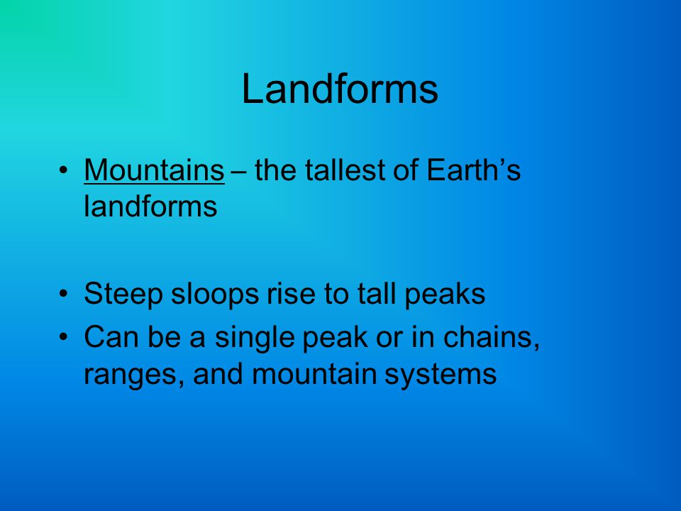 Landforms Mountains – the tallest of Earth's landforms Steep sloops rise to tall peaks Can be a single peak or in chains, ranges, and mountain systems