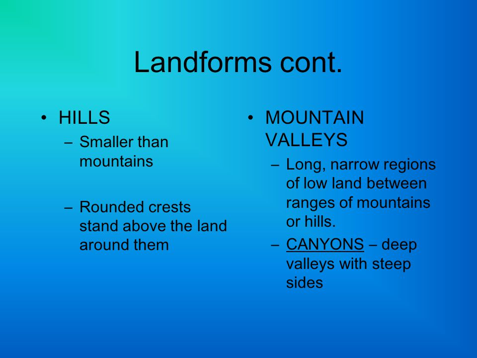 Landforms cont. HILLS –Smaller than mountains –Rounded crests stand above the land around them MOUNTAIN VALLEYS –Long, narrow regions of low land betw