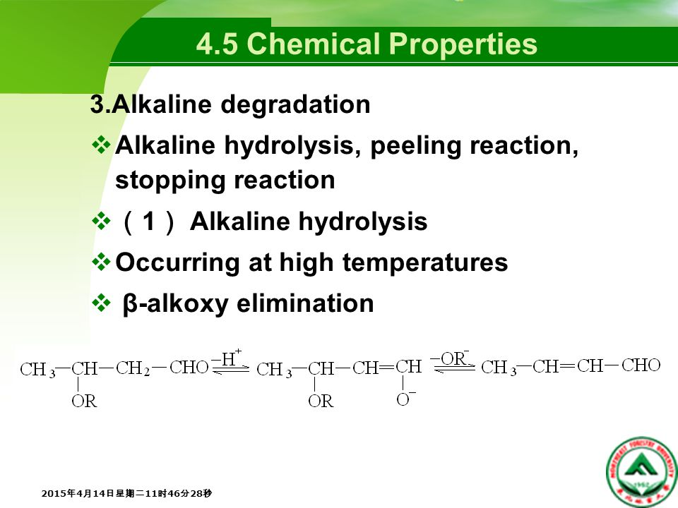 4.5 Chemical Properties 3.Alkaline degradation  Alkaline hydrolysis, peeling reaction, stopping reaction  ( 1 ) Alkaline hydrolysis  Occurring at high temperatures  β-alkoxy elimination 2015年4月14日星期二11时48分5秒 2015年4月14日星期二11时48分5秒 2015年4月14日星期二11时48分5秒 2015年4月14日星期二11时48分5秒 2015年4月14日星期二11时48分5秒 2015年4月14日星期二11时48分5秒