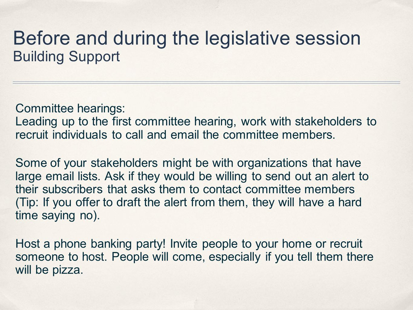 Before and during the legislative session Building Support Committee hearings: Leading up to the first committee hearing, work with stakeholders to recruit individuals to call and email the committee members.