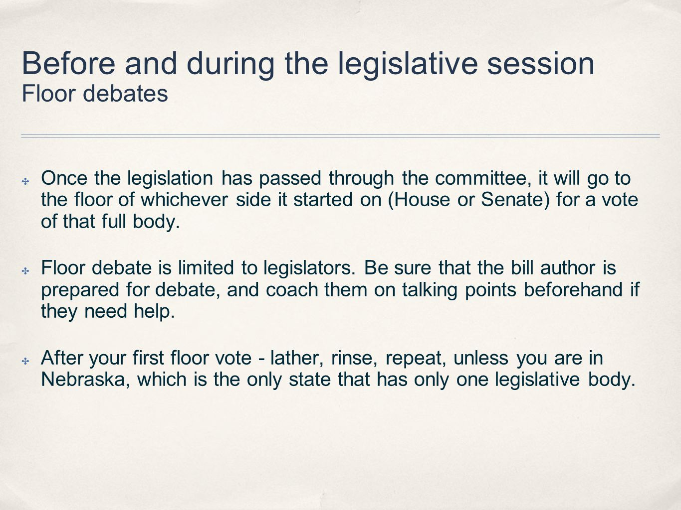 Before and during the legislative session Floor debates ✤ Once the legislation has passed through the committee, it will go to the floor of whichever side it started on (House or Senate) for a vote of that full body.