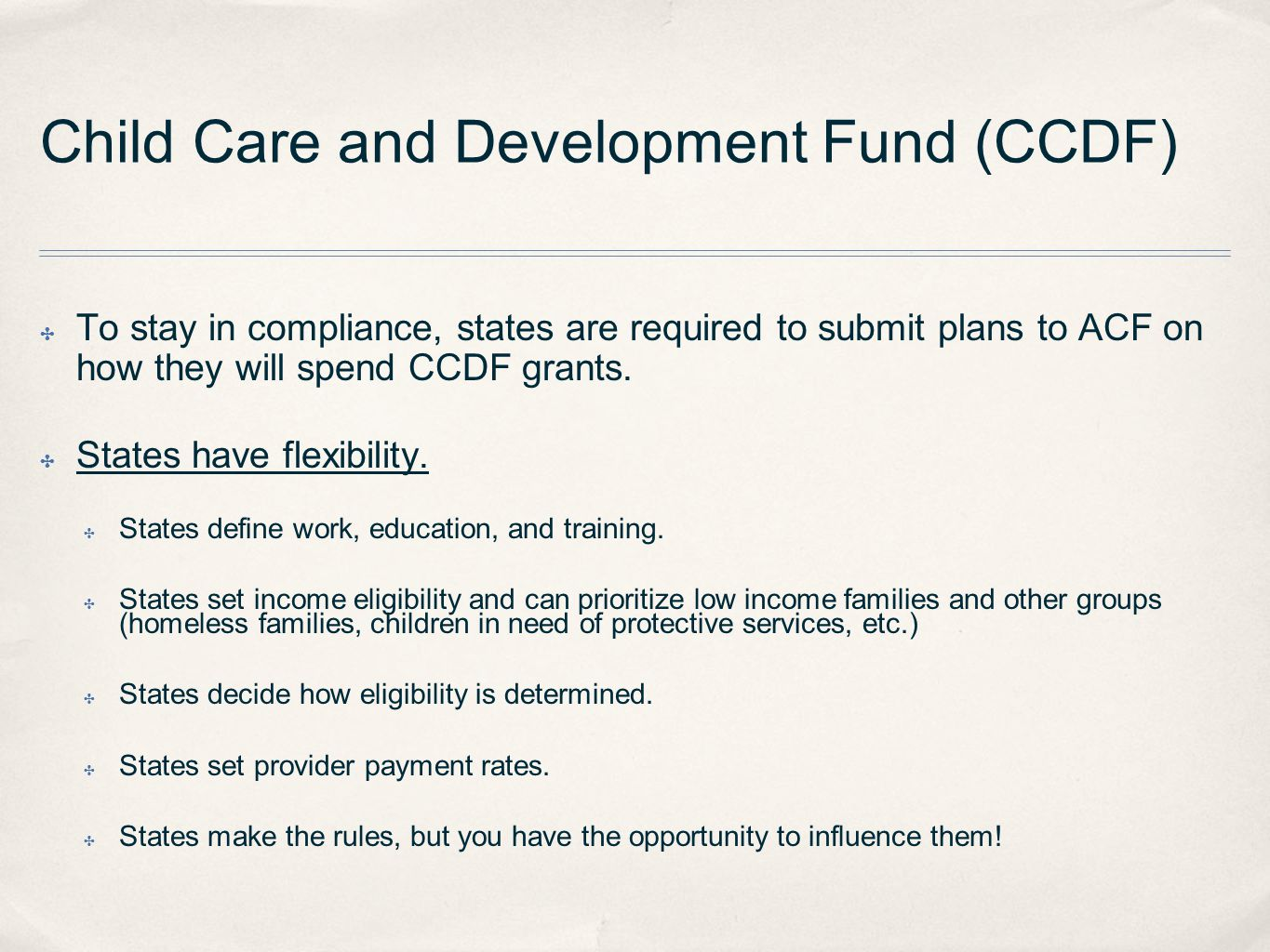 Child Care and Development Fund (CCDF) ✤ To stay in compliance, states are required to submit plans to ACF on how they will spend CCDF grants.