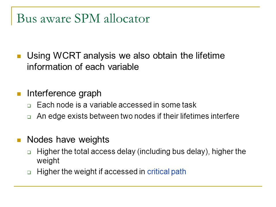 Bus aware SPM allocator Using WCRT analysis we also obtain the lifetime information of each variable Interference graph  Each node is a variable accessed in some task  An edge exists between two nodes if their lifetimes interfere Nodes have weights  Higher the total access delay (including bus delay), higher the weight  Higher the weight if accessed in critical path