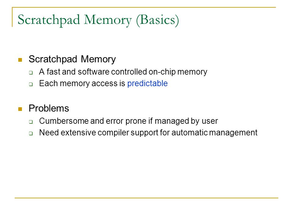 Scratchpad Memory (Basics) Scratchpad Memory  A fast and software controlled on-chip memory  Each memory access is predictable Problems  Cumbersome and error prone if managed by user  Need extensive compiler support for automatic management
