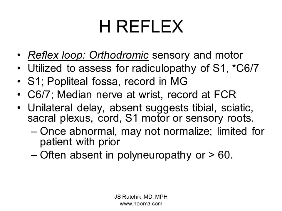 JS Rutchik, MD, MPH www.neoma.com H REFLEX Reflex loop: Orthodromic sensory and motor Utilized to assess for radiculopathy of S1, *C6/7 S1; Popliteal fossa, record in MG C6/7; Median nerve at wrist, record at FCR Unilateral delay, absent suggests tibial, sciatic, sacral plexus, cord, S1 motor or sensory roots.