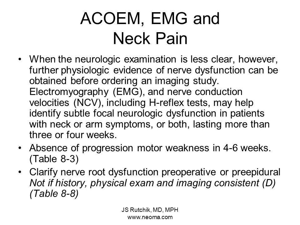 JS Rutchik, MD, MPH www.neoma.com ACOEM, EMG and Neck Pain When the neurologic examination is less clear, however, further physiologic evidence of nerve dysfunction can be obtained before ordering an imaging study.