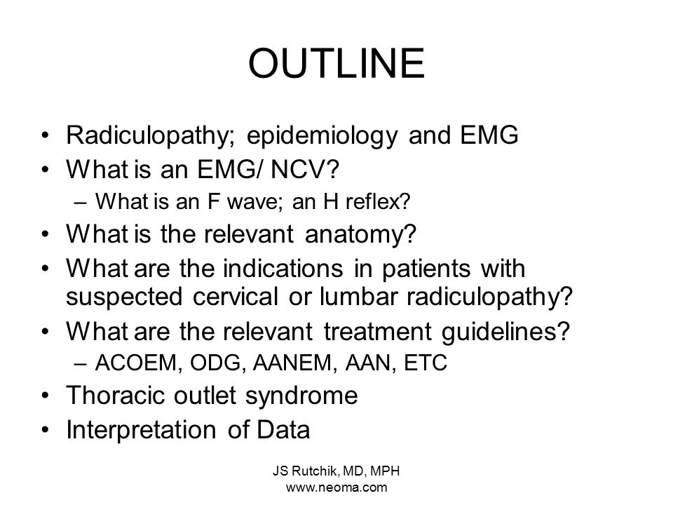 JS Rutchik, MD, MPH www.neoma.com INDICATIONS FOR EMG/ NCV Pain Paresthesia radiating to a nerve root distribution Associated sensory distrubance +/- Parspinal muscle spasm Motor dysfunction +/- Exam findings in specific sensory dermatome or motor myotome