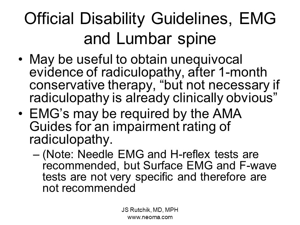 JS Rutchik, MD, MPH www.neoma.com Official Disability Guidelines, EMG and Lumbar spine May be useful to obtain unequivocal evidence of radiculopathy, after 1-month conservative therapy, but not necessary if radiculopathy is already clinically obvious EMG's may be required by the AMA Guides for an impairment rating of radiculopathy.