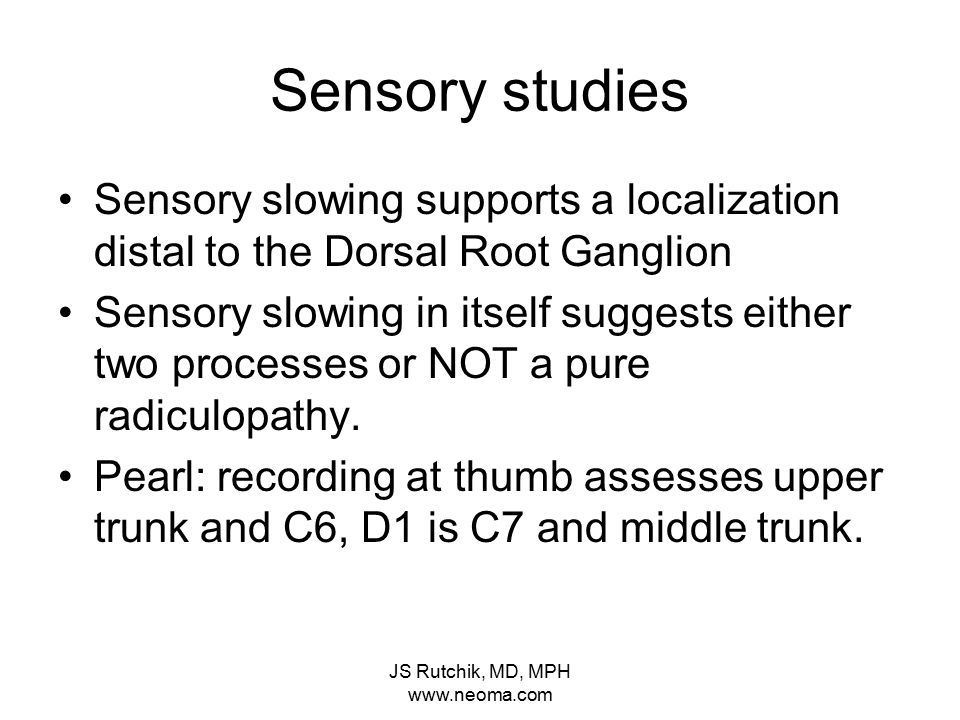 JS Rutchik, MD, MPH www.neoma.com Sensory studies Sensory slowing supports a localization distal to the Dorsal Root Ganglion Sensory slowing in itself suggests either two processes or NOT a pure radiculopathy.