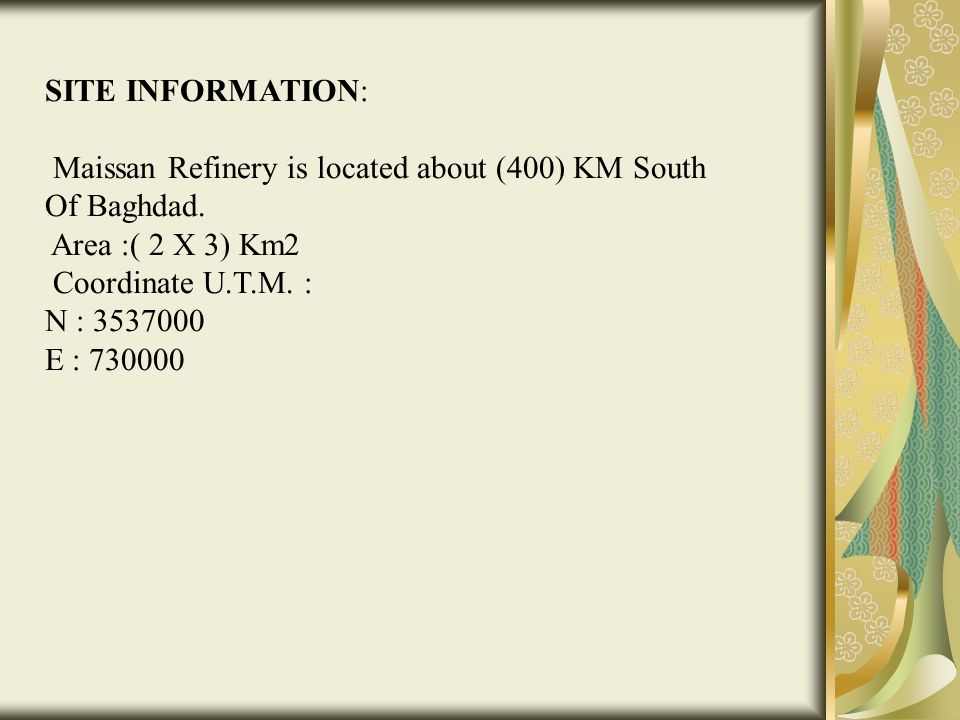 SITE INFORMATION: Maissan Refinery is located about (400) KM South Of Baghdad. Area :( 2 X 3) Km2 Coordinate U.T.M. : N : 3537000 E : 730000