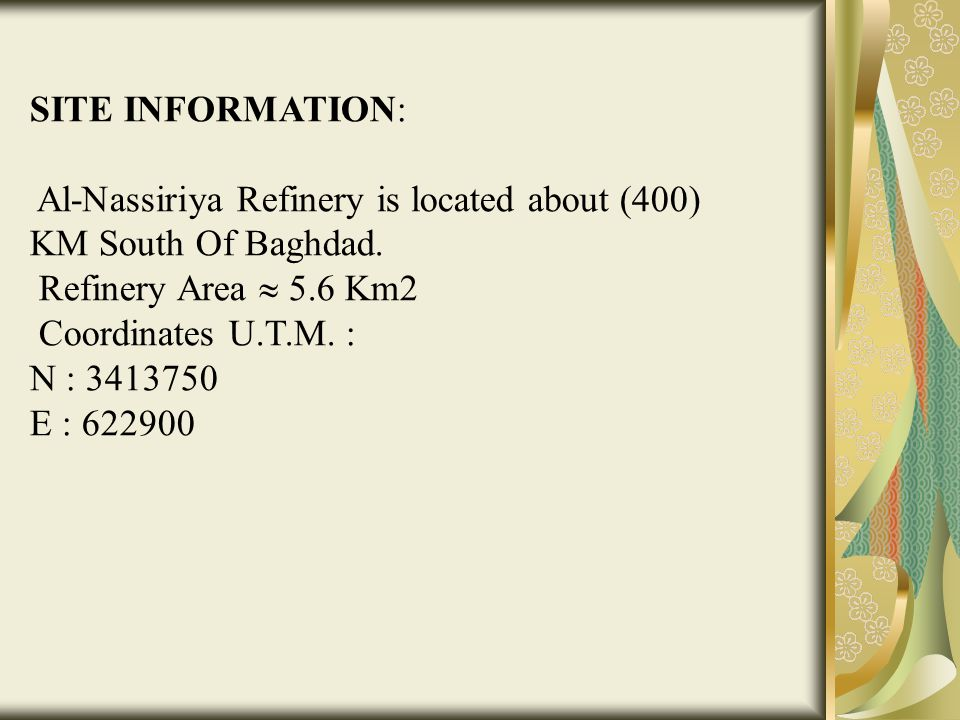 SITE INFORMATION: Al-Nassiriya Refinery is located about (400) KM South Of Baghdad. Refinery Area  5.6 Km2 Coordinates U.T.M. : N : 3413750 E : 62290