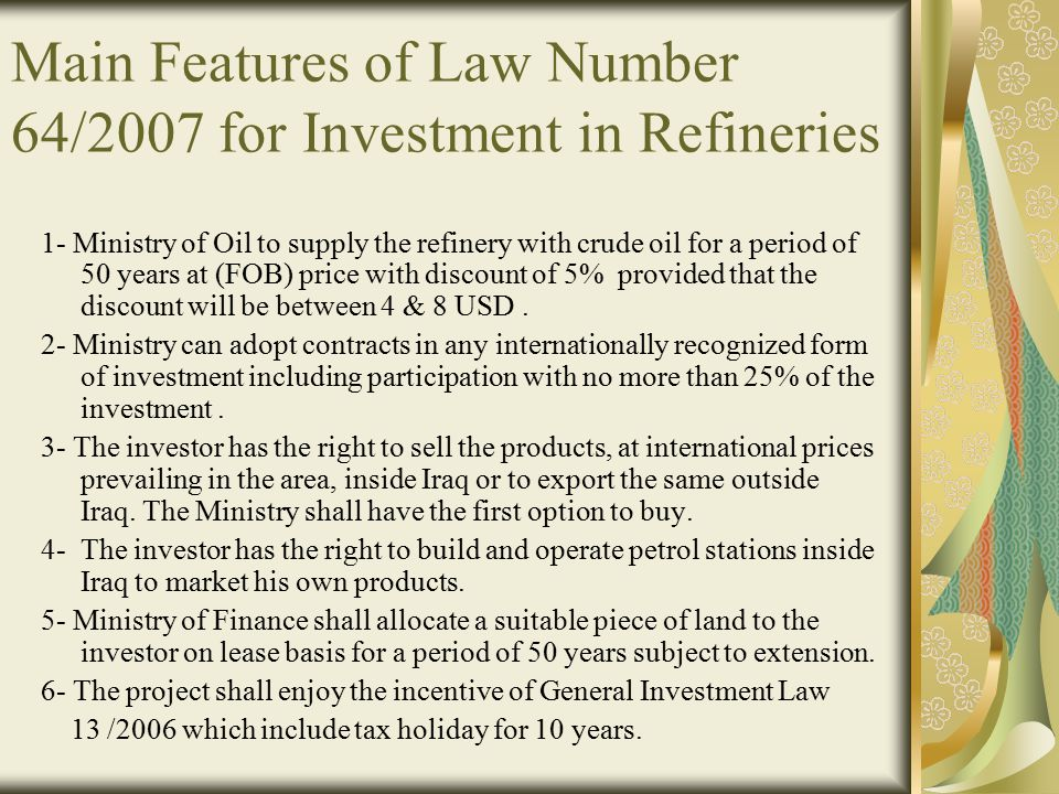 Main Features of Law Number 64/2007 for Investment in Refineries 1- Ministry of Oil to supply the refinery with crude oil for a period of 50 years at