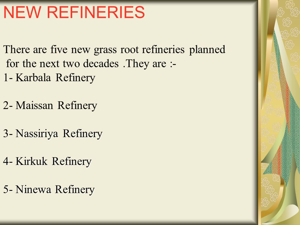 Nassiriya Refinery 4- Kirkuk Refinery 5- Ninewa Refinery NEW REFINERIES There are five new grass root refineries planned for the next two decades.They