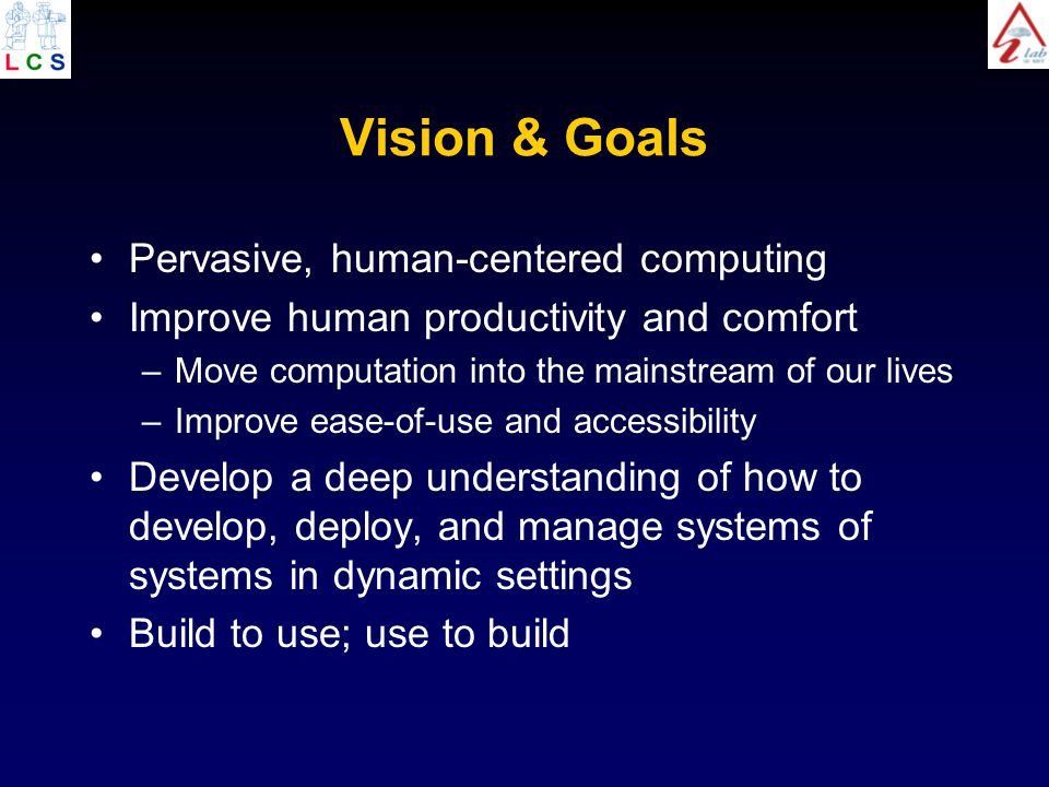Vision & Goals Pervasive, human-centered computing Improve human productivity and comfort –Move computation into the mainstream of our lives –Improve ease-of-use and accessibility Develop a deep understanding of how to develop, deploy, and manage systems of systems in dynamic settings Build to use; use to build