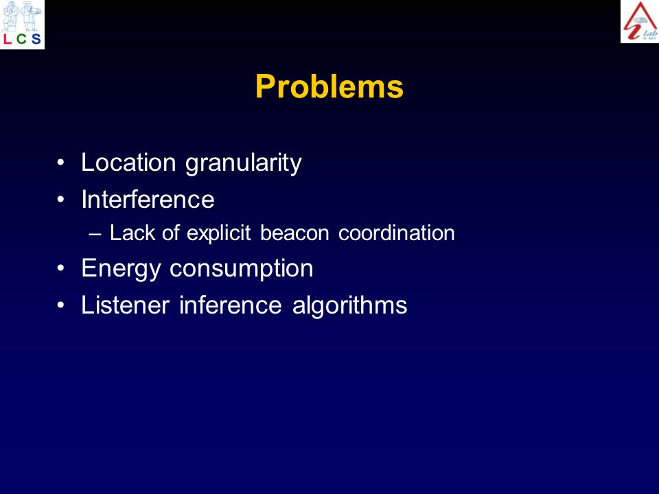 Problems Location granularity Interference –Lack of explicit beacon coordination Energy consumption Listener inference algorithms