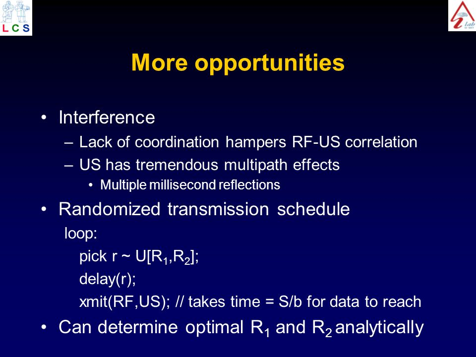 More opportunities Interference –Lack of coordination hampers RF-US correlation –US has tremendous multipath effects Multiple millisecond reflections Randomized transmission schedule loop: pick r ~ U[R 1,R 2 ]; delay(r); xmit(RF,US); // takes time = S/b for data to reach Can determine optimal R 1 and R 2 analytically