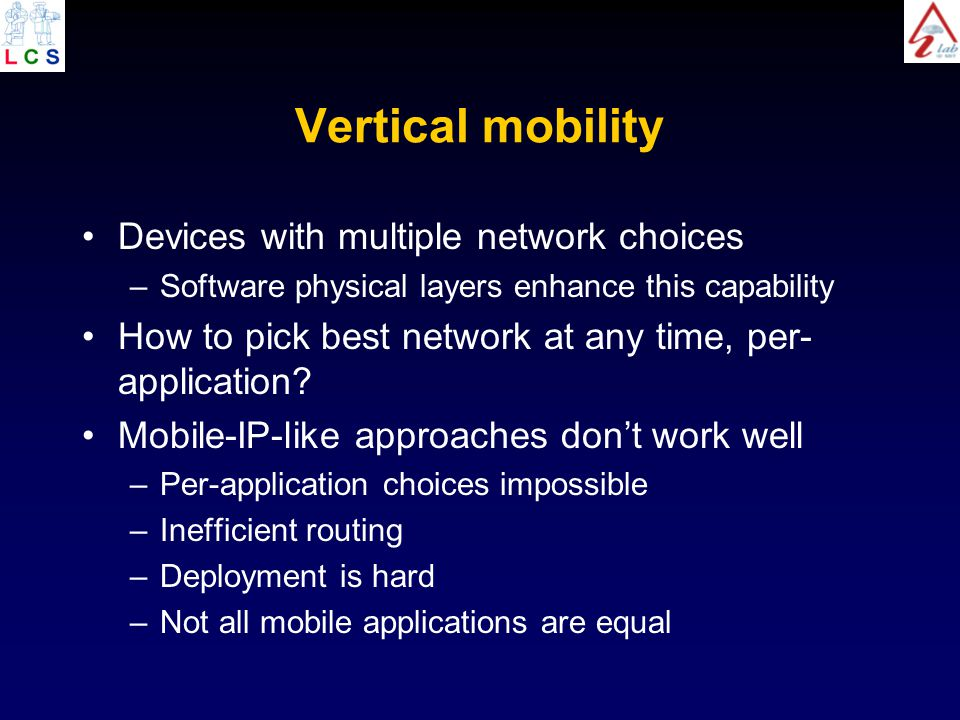 Vertical mobility Devices with multiple network choices –Software physical layers enhance this capability How to pick best network at any time, per- application.