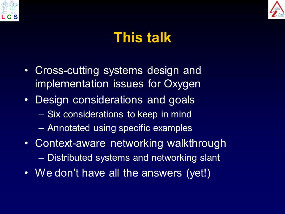 This talk Cross-cutting systems design and implementation issues for Oxygen Design considerations and goals –Six considerations to keep in mind –Annotated using specific examples Context-aware networking walkthrough –Distributed systems and networking slant We don't have all the answers (yet!)