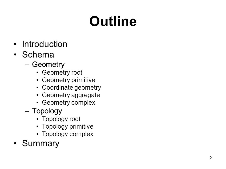 2 Outline Introduction Schema –Geometry Geometry root Geometry primitive Coordinate geometry Geometry aggregate Geometry complex –Topology Topology root Topology primitive Topology complex Summary