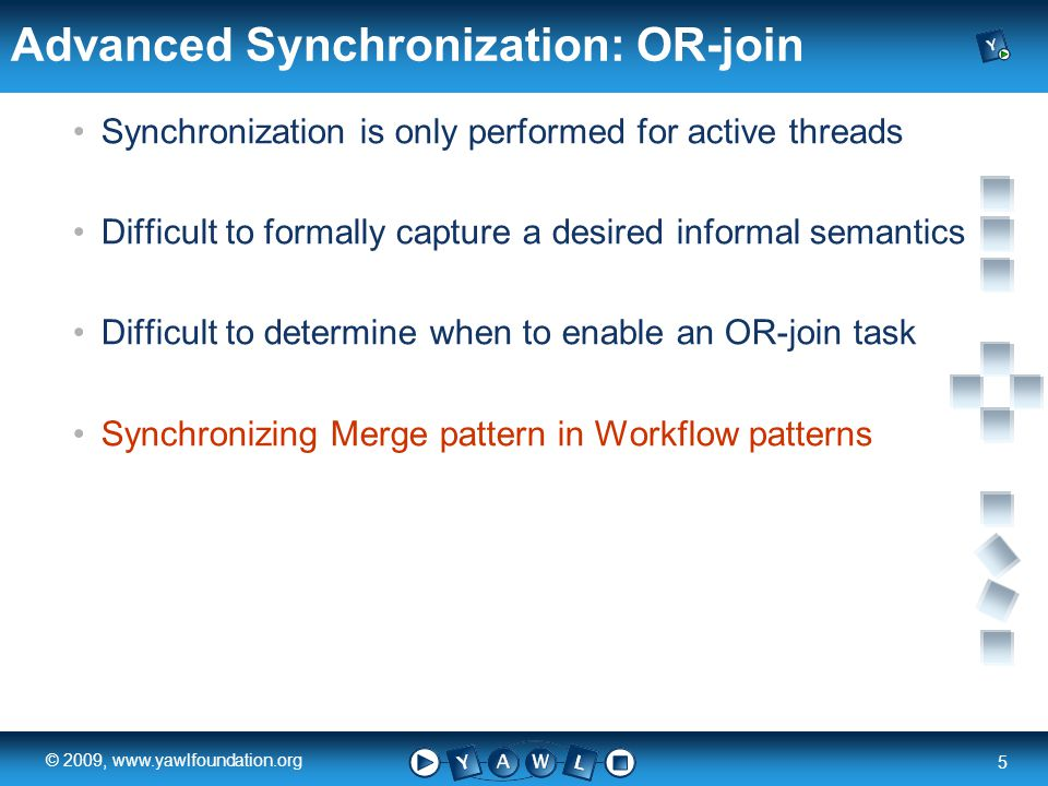 a university for the world real R 5 © 2009,   Advanced Synchronization: OR-join Synchronization is only performed for active threads Difficult to formally capture a desired informal semantics Difficult to determine when to enable an OR-join task Synchronizing Merge pattern in Workflow patterns
