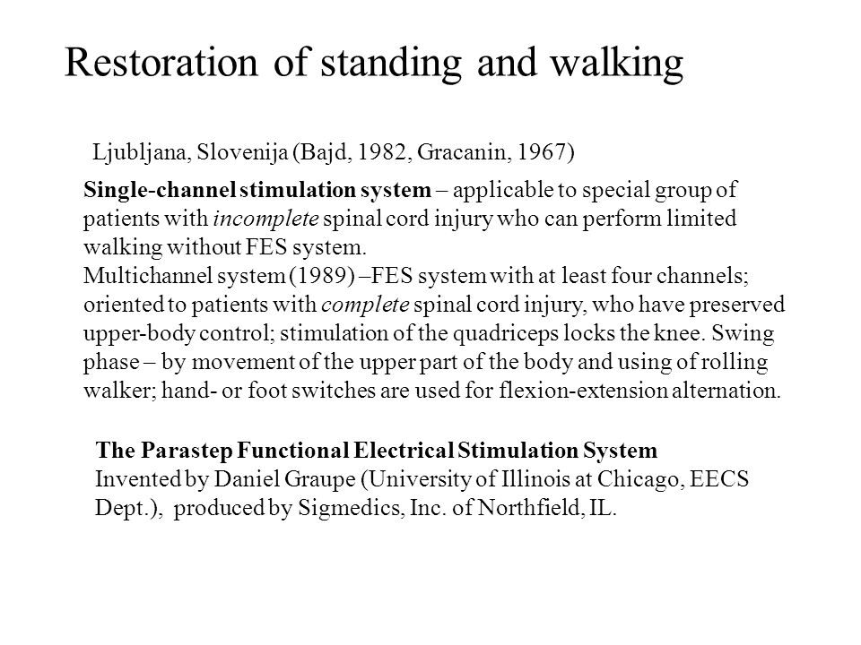 Restoration of standing and walking Ljubljana, Slovenija (Bajd, 1982, Gracanin, 1967) Single-channel stimulation system – applicable to special group of patients with incomplete spinal cord injury who can perform limited walking without FES system.