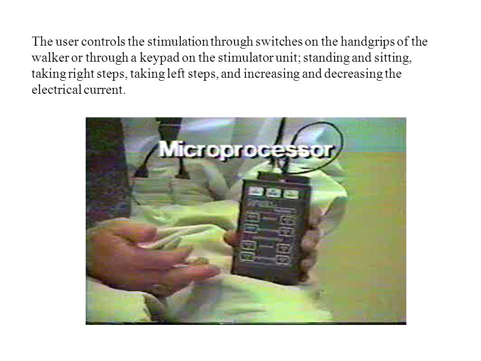 The user controls the stimulation through switches on the handgrips of the walker or through a keypad on the stimulator unit; standing and sitting, taking right steps, taking left steps, and increasing and decreasing the electrical current.