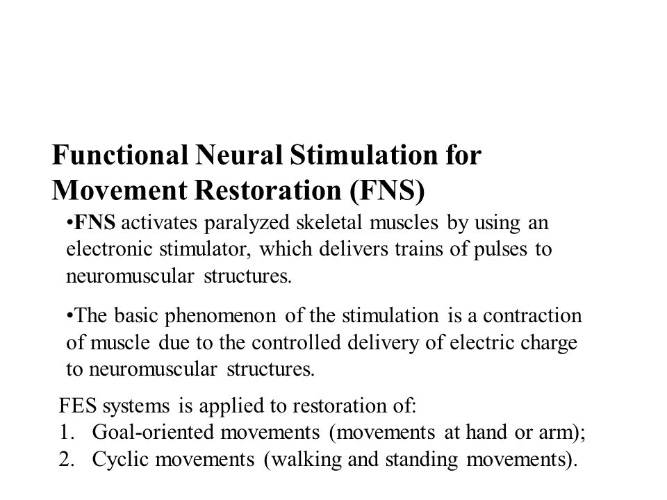 Functional Neural Stimulation for Movement Restoration (FNS) FNS activates paralyzed skeletal muscles by using an electronic stimulator, which delivers trains of pulses to neuromuscular structures.