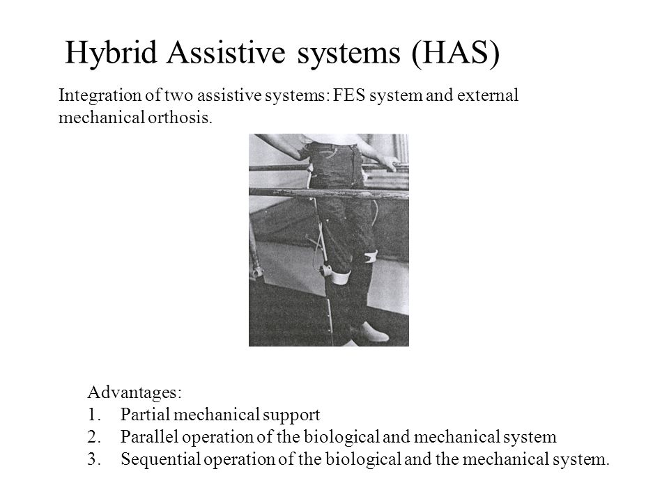 Hybrid Assistive systems (HAS) Integration of two assistive systems: FES system and external mechanical orthosis.