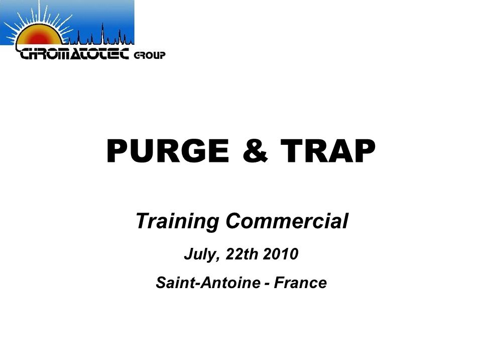 PURGE & TRAP Training Commercial July, 22th 2010 Saint-Antoine - France
