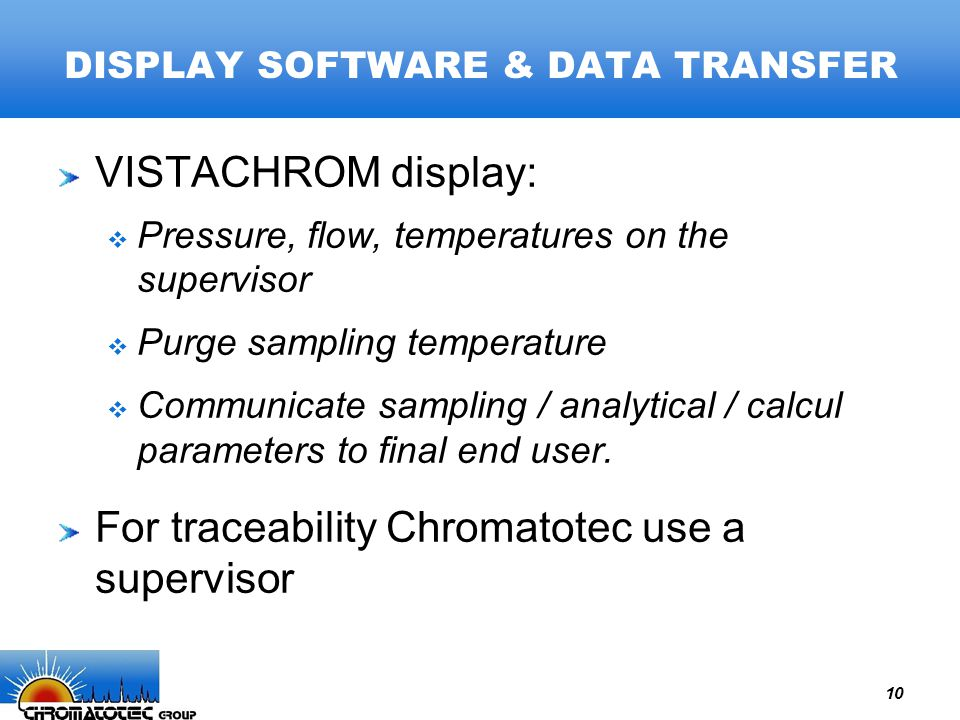 10 DISPLAY SOFTWARE & DATA TRANSFER VISTACHROM display:  Pressure, flow, temperatures on the supervisor  Purge sampling temperature  Communicate sampling / analytical / calcul parameters to final end user.