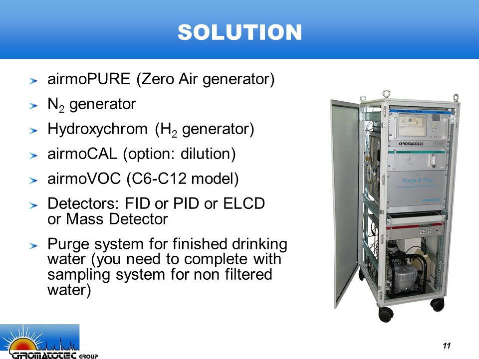 11 SOLUTION airmoPURE (Zero Air generator) N 2 generator Hydroxychrom (H 2 generator) airmoCAL (option: dilution) airmoVOC (C6-C12 model) Detectors: FID or PID or ELCD or Mass Detector Purge system for finished drinking water (you need to complete with sampling system for non filtered water)