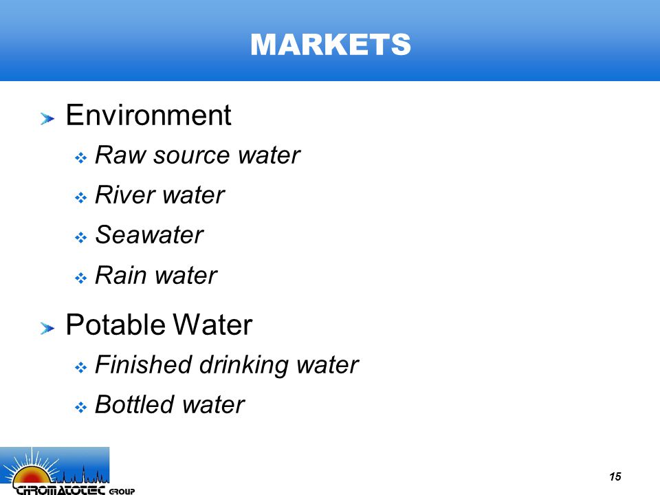 15 MARKETS Environment  Raw source water  River water  Seawater  Rain water Potable Water  Finished drinking water  Bottled water