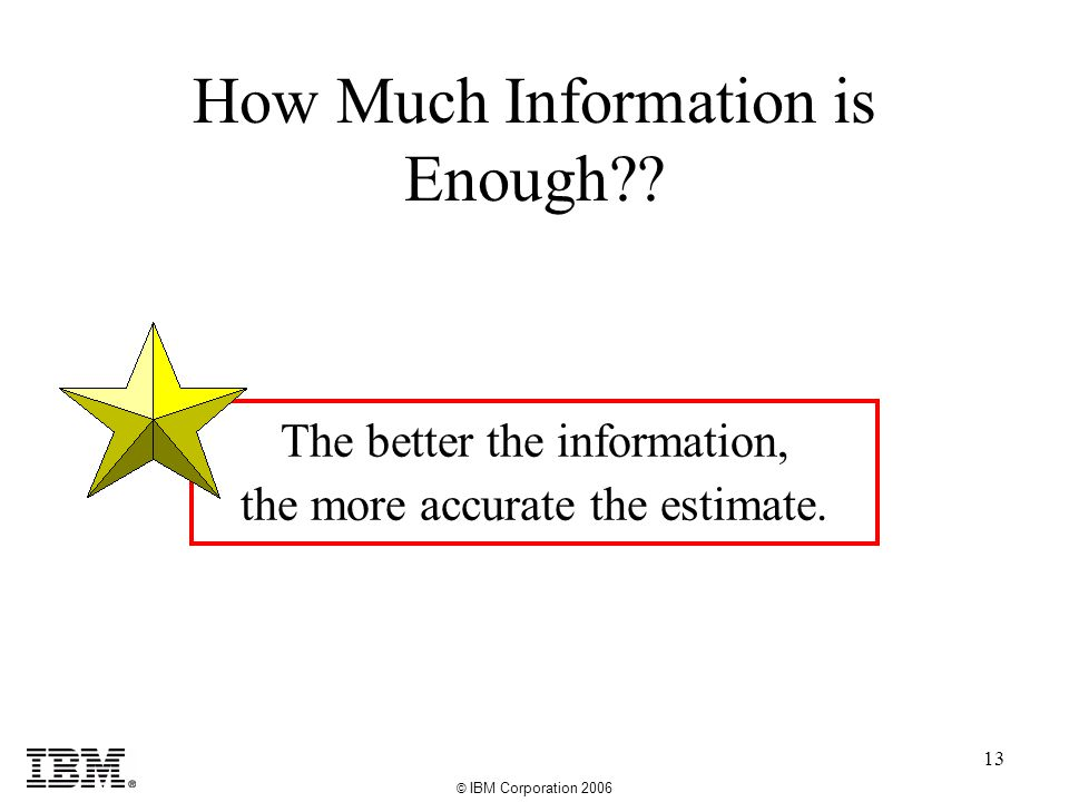 © IBM Corporation 2006 13 How Much Information is Enough .