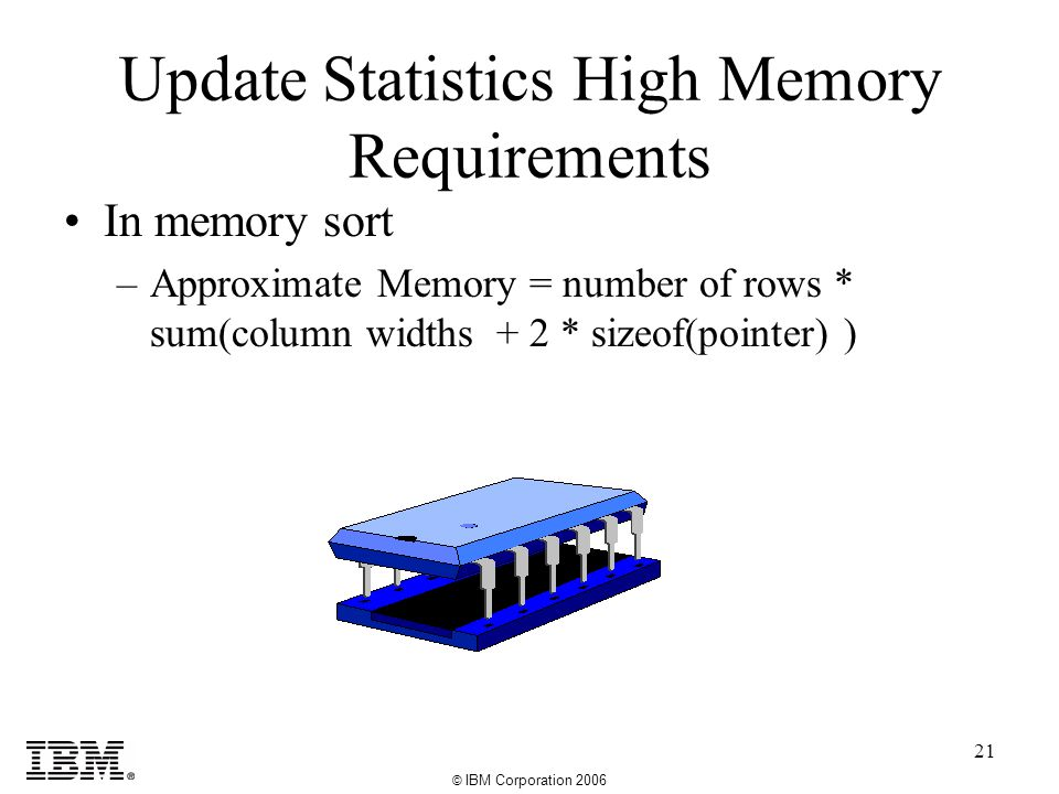 © IBM Corporation 2006 21 Update Statistics High Memory Requirements In memory sort –Approximate Memory = number of rows * sum(column widths + 2 * sizeof(pointer) )