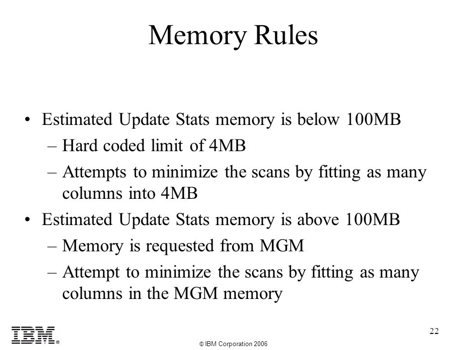 © IBM Corporation 2006 22 Memory Rules Estimated Update Stats memory is below 100MB –Hard coded limit of 4MB –Attempts to minimize the scans by fitting as many columns into 4MB Estimated Update Stats memory is above 100MB –Memory is requested from MGM –Attempt to minimize the scans by fitting as many columns in the MGM memory