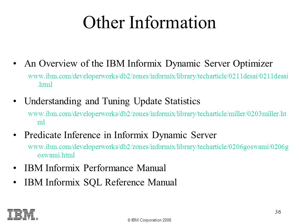 © IBM Corporation 2006 36 Other Information An Overview of the IBM Informix Dynamic Server Optimizer www.ibm.com/developerworks/db2/zones/informix/library/techarticle/0211desai/0211desai.html Understanding and Tuning Update Statistics www.ibm.com/developerworks/db2/zones/informix/library/techarticle/miller/0203miller.ht ml Predicate Inference in Informix Dynamic Server www.ibm.com/developerworks/db2/zones/informix/library/techarticle/0206goswami/0206g oswami.html IBM Informix Performance Manual IBM Informix SQL Reference Manual