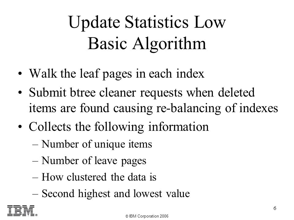 © IBM Corporation 2006 6 Update Statistics Low Basic Algorithm Walk the leaf pages in each index Submit btree cleaner requests when deleted items are found causing re-balancing of indexes Collects the following information –Number of unique items –Number of leave pages –How clustered the data is –Second highest and lowest value