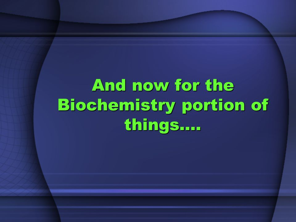 And now for the Biochemistry portion of things….