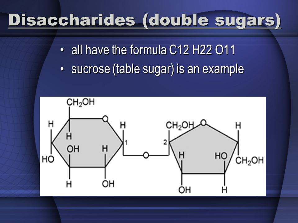 Disaccharides (double sugars) all have the formula C12 H22 O11all have the formula C12 H22 O11 sucrose (table sugar) is an examplesucrose (table sugar