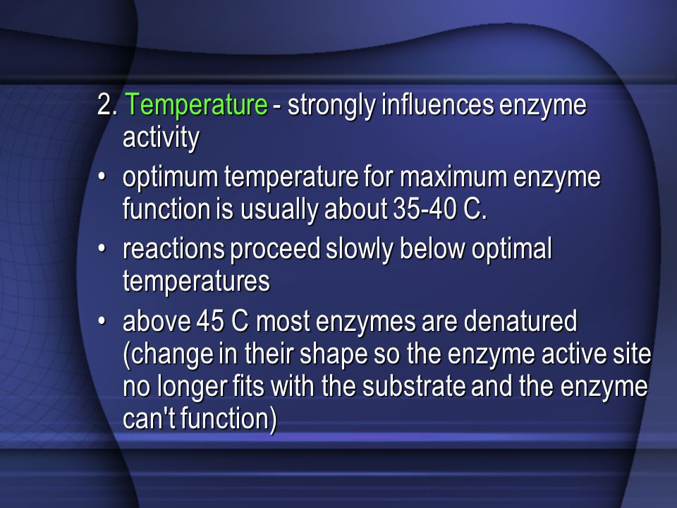 2. Temperature - strongly influences enzyme activity optimum temperature for maximum enzyme function is usually about 35-40 C.optimum temperature for