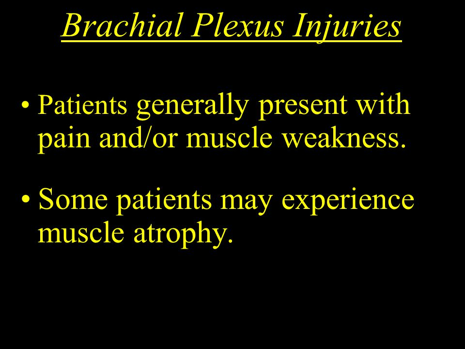 Brachial Plexus Injuries Patients generally present with pain and/or muscle weakness. Some patients may experience muscle atrophy.