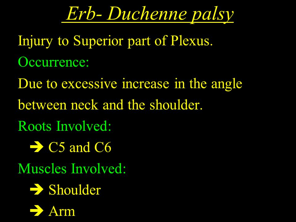 Erb- Duchenne palsy Injury to Superior part of Plexus. Occurrence: Due to excessive increase in the angle between neck and the shoulder. Roots Involve