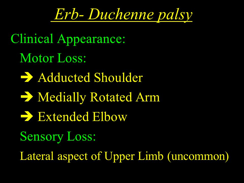 Erb- Duchenne palsy Clinical Appearance: Motor Loss:  Adducted Shoulder  Medially Rotated Arm  Extended Elbow Sensory Loss: Lateral aspect of Upper