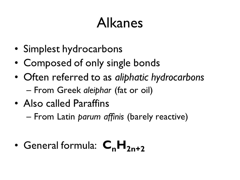 Alkanes Simplest hydrocarbons Composed of only single bonds Often referred to as aliphatic hydrocarbons –From Greek aleiphar (fat or oil) Also called Paraffins –From Latin parum affinis (barely reactive) General formula: C n H 2n+2