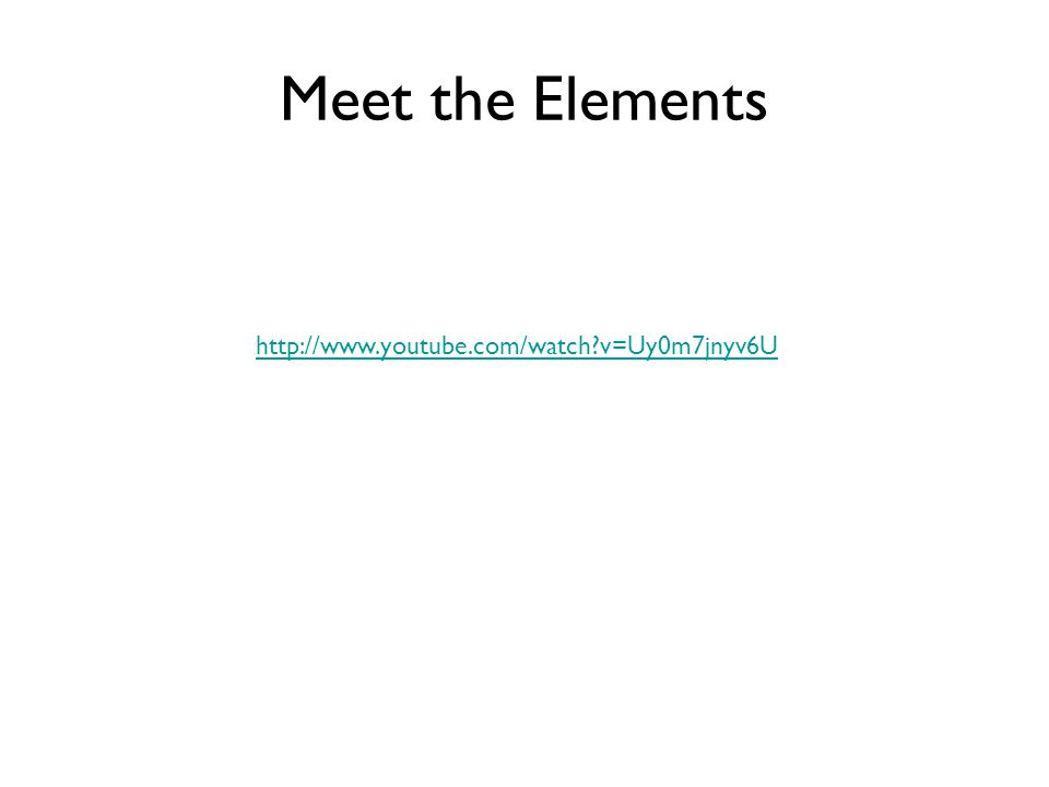 Meet the Elements http://www.youtube.com/watch v=Uy0m7jnyv6U
