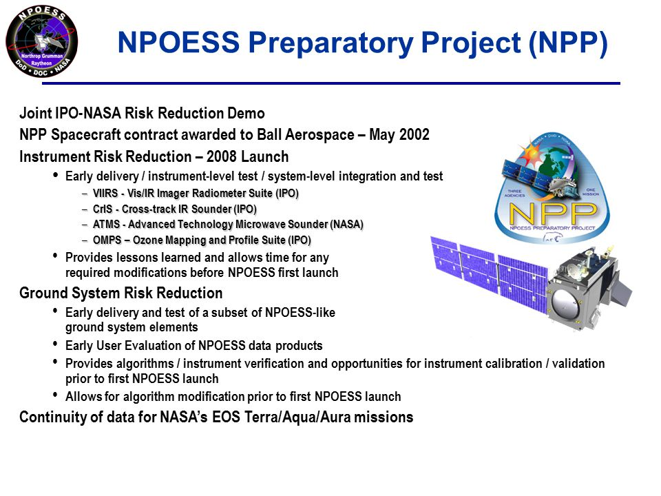NPOESS Preparatory Project (NPP) Joint IPO-NASA Risk Reduction Demo NPP Spacecraft contract awarded to Ball Aerospace – May 2002 Instrument Risk Reduction – 2008 Launch Early delivery / instrument-level test / system-level integration and test – VIIRS - Vis/IR Imager Radiometer Suite (IPO) – CrIS - Cross-track IR Sounder (IPO) – ATMS - Advanced Technology Microwave Sounder (NASA) – OMPS – Ozone Mapping and Profile Suite (IPO) Provides lessons learned and allows time for any required modifications before NPOESS first launch Ground System Risk Reduction Early delivery and test of a subset of NPOESS-like ground system elements Early User Evaluation of NPOESS data products Provides algorithms / instrument verification and opportunities for instrument calibration / validation prior to first NPOESS launch Allows for algorithm modification prior to first NPOESS launch Continuity of data for NASA's EOS Terra/Aqua/Aura missions