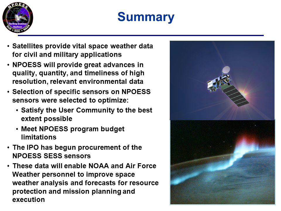Summary Satellites provide vital space weather data for civil and military applications NPOESS will provide great advances in quality, quantity, and timeliness of high resolution, relevant environmental data Selection of specific sensors on NPOESS sensors were selected to optimize: Satisfy the User Community to the best extent possible Meet NPOESS program budget limitations The IPO has begun procurement of the NPOESS SESS sensors These data will enable NOAA and Air Force Weather personnel to improve space weather analysis and forecasts for resource protection and mission planning and execution