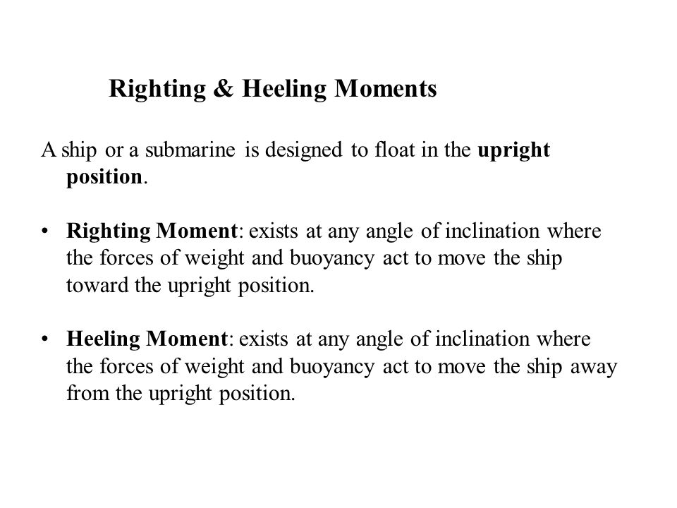 Righting & Heeling Moments A ship or a submarine is designed to float in the upright position. Righting Moment: exists at any angle of inclination whe