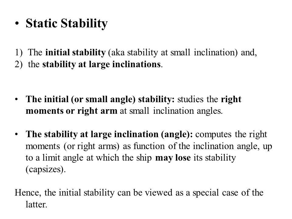Static Stability 1) The initial stability (aka stability at small inclination) and, 2) the stability at large inclinations. The initial (or small angl