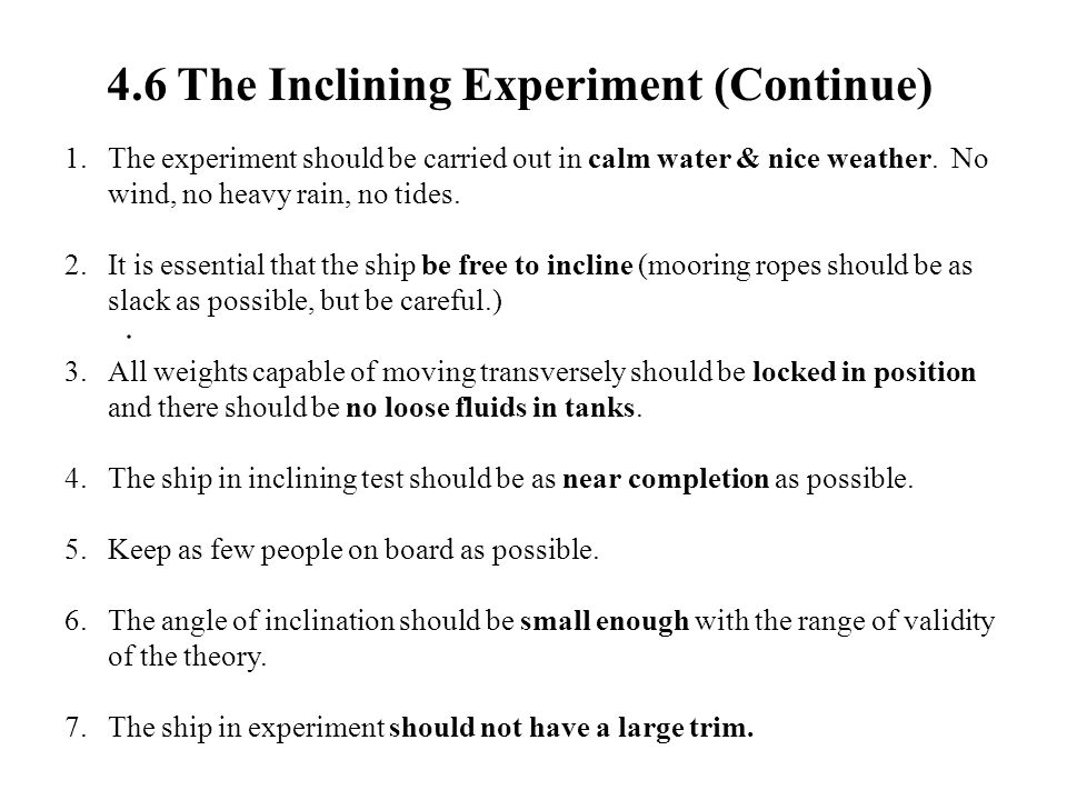 4.6 The Inclining Experiment (Continue). 1.The experiment should be carried out in calm water & nice weather. No wind, no heavy rain, no tides. 2.It i